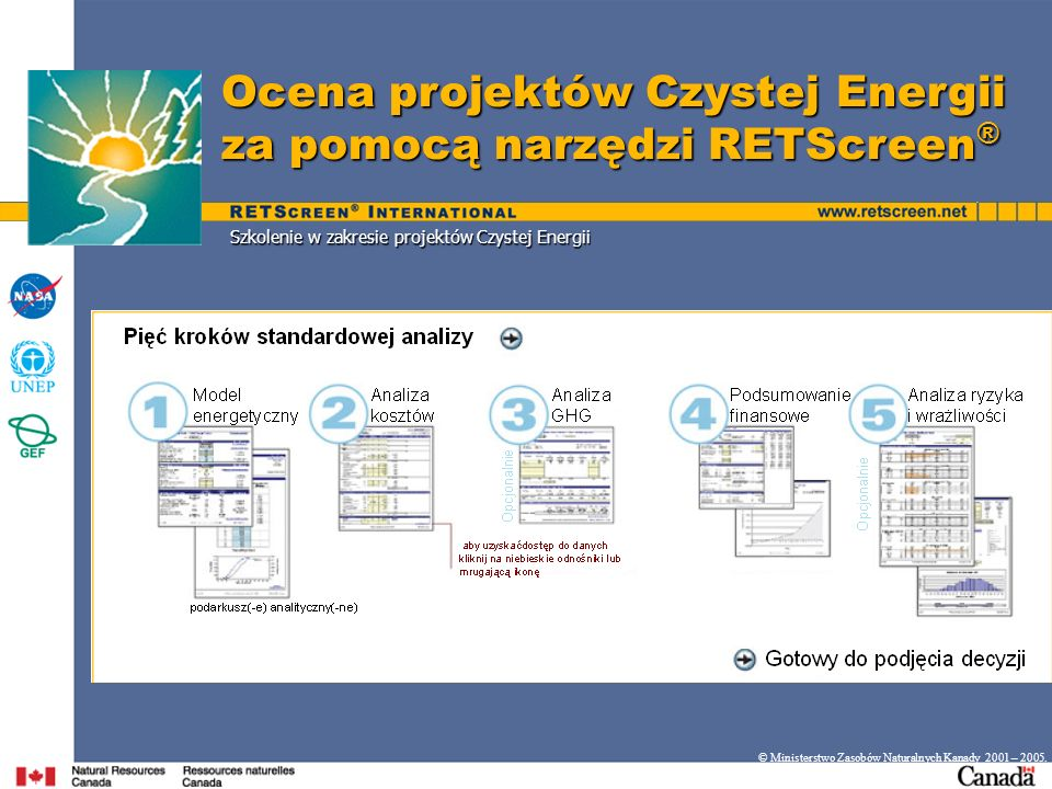 Szkolenie w zakresie projektów Czystej Energii Ocena projektów Czystej Energii za pomocą narzędzi RETScreen ® © Ministerstwo Zasobów Naturalnych Kanad
