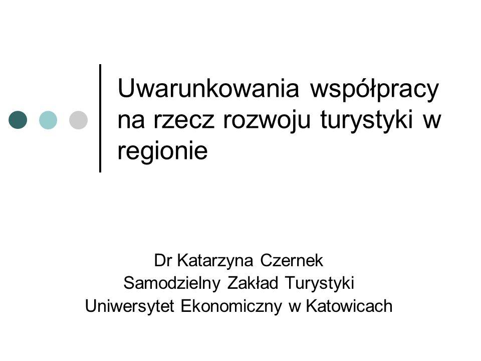 Uwarunkowania współpracy na rzecz rozwoju turystyki w regionie Dr Katarzyna Czernek Samodzielny Zakład Turystyki Uniwersytet Ekonomiczny w Katowicach