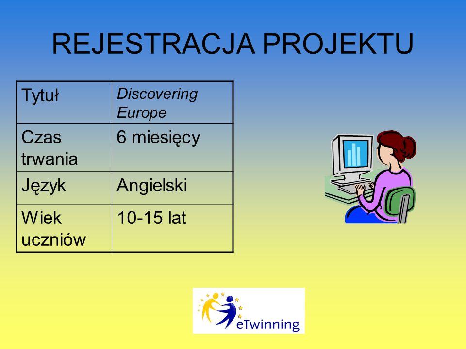 REJESTRACJA PROJEKTU Tytuł Discovering Europe Czas trwania 6 miesięcy JęzykAngielski Wiek uczniów 10-15 lat