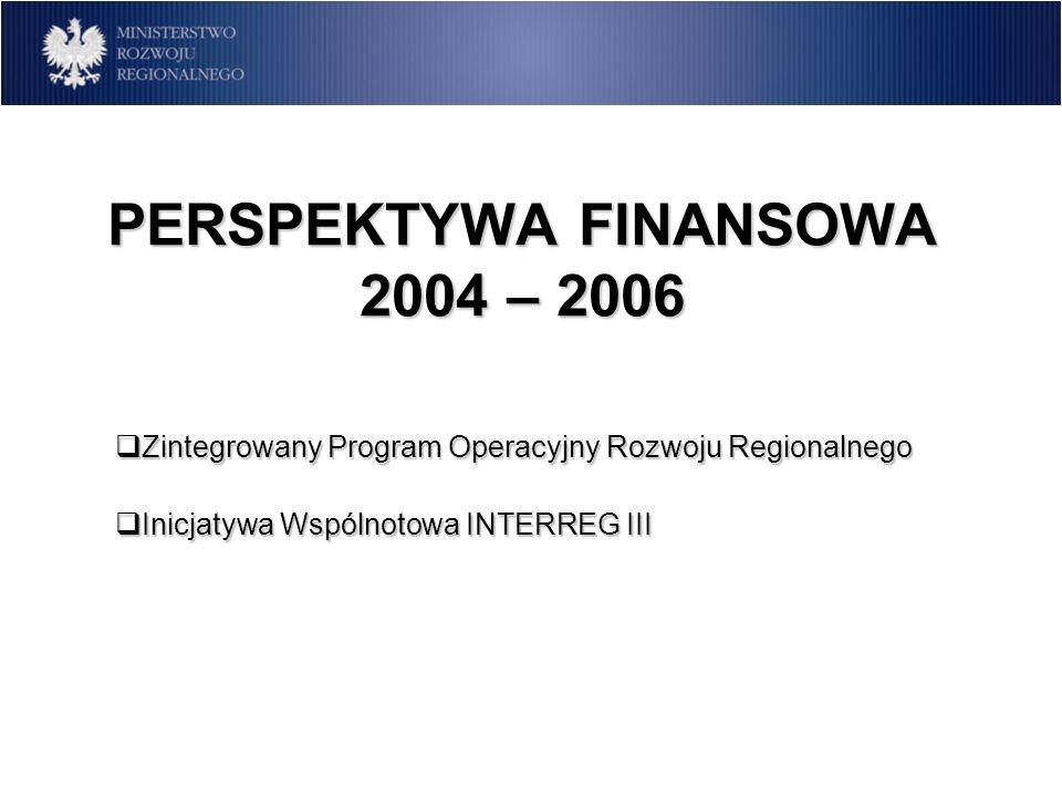 PERSPEKTYWA FINANSOWA 2004 – 2006 Zintegrowany Program Operacyjny Rozwoju Regionalnego Zintegrowany Program Operacyjny Rozwoju Regionalnego Inicjatywa