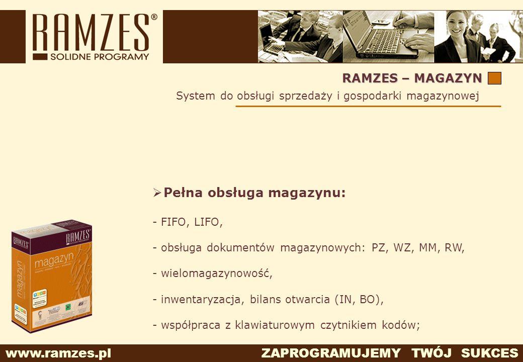 www.ramzes.pl ZAPROGRAMUJEMY TWÓJ SUKCES RAMZES – MAGAZYN Pełna obsługa magazynu: - FIFO, LIFO, - obsługa dokumentów magazynowych: PZ, WZ, MM, RW, - w