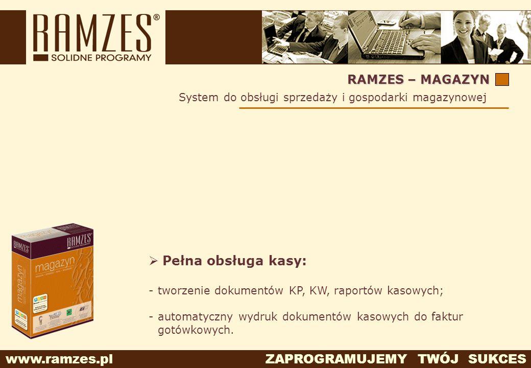 www.ramzes.pl ZAPROGRAMUJEMY TWÓJ SUKCES RAMZES – MAGAZYN Pełna obsługa kasy: -tworzenie dokumentów KP, KW, raportów kasowych; -automatyczny wydruk do