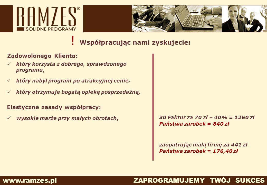 www.ramzes.pl ZAPROGRAMUJEMY TWÓJ SUKCES ! Współpracując nami zyskujecie: Elastyczne zasady współpracy: wysokie marże przy małych obrotach, 30 Faktur
