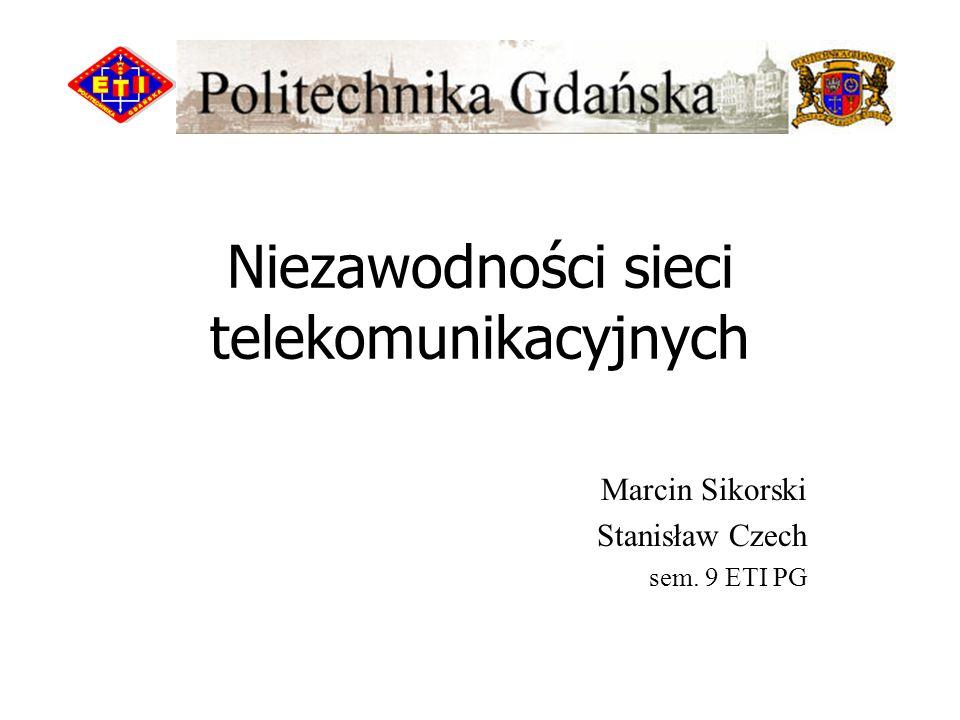 Niezawodności sieci telekomunikacyjnych Marcin Sikorski Stanisław Czech sem. 9 ETI PG