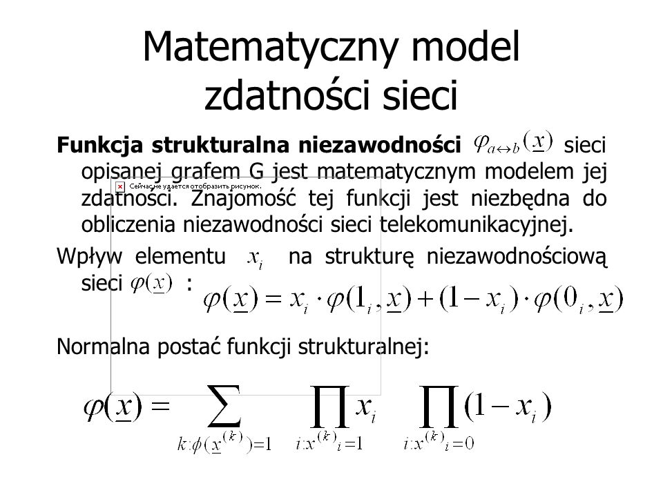 Matematyczny model zdatności sieci Funkcja strukturalna niezawodności sieci opisanej grafem G jest matematycznym modelem jej zdatności. Znajomość tej