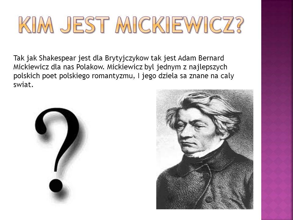 Tak jak Shakespear jest dla Brytyjczykow tak jest Adam Bernard Mickiewicz dla nas Polakow. Mickiewicz byl jednym z najlepszych polskich poet polskiego