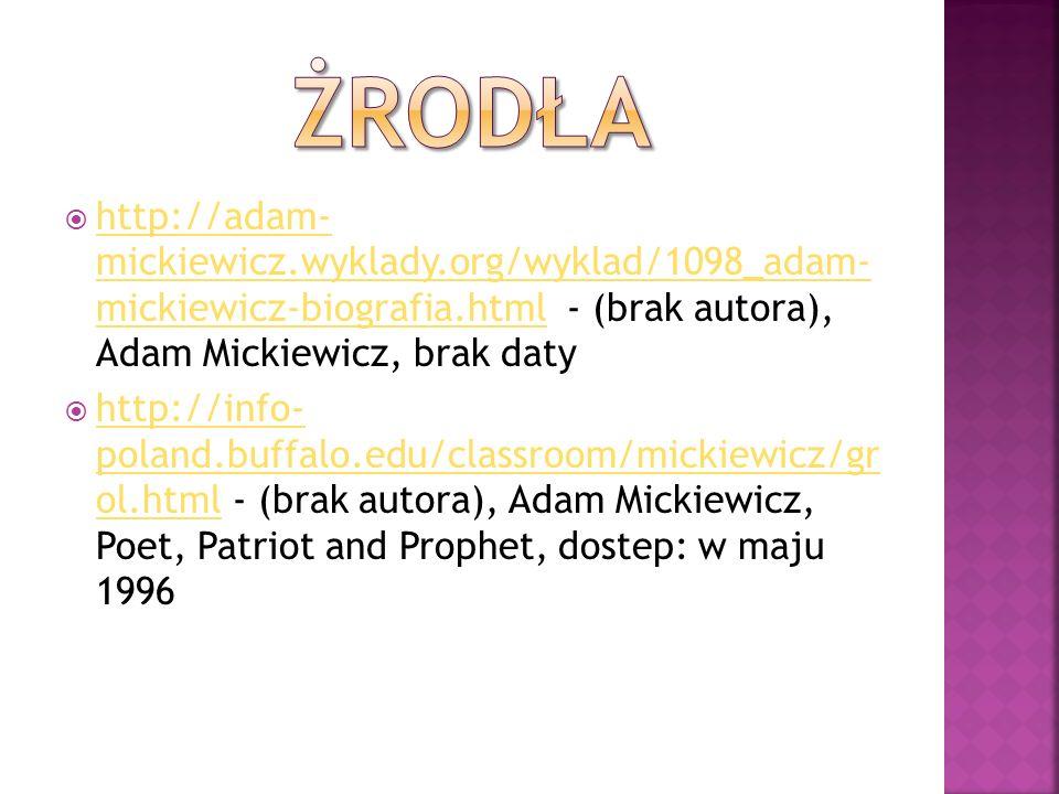 http://adam- mickiewicz.wyklady.org/wyklad/1098_adam- mickiewicz-biografia.html - (brak autora), Adam Mickiewicz, brak daty http://adam- mickiewicz.wy