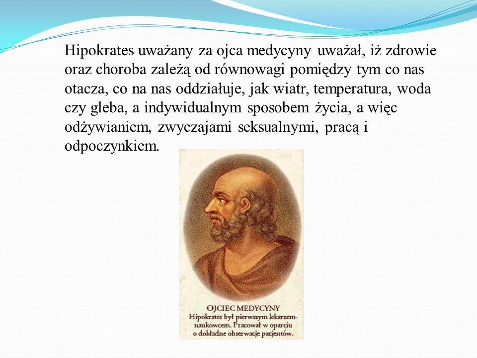 Hipokrates uważany za ojca medycyny uważał, iż zdrowie oraz choroba zależą od równowagi pomiędzy tym co nas otacza, co na nas oddziałuje, jak wiatr, t