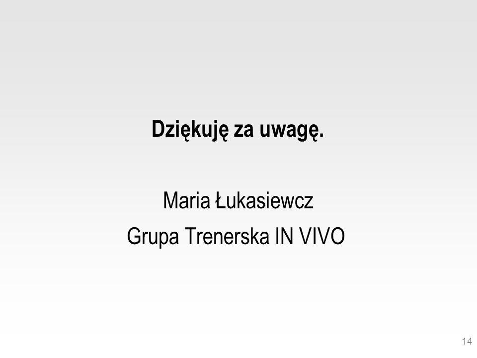 14 Dziękuję za uwagę. Maria Łukasiewcz Grupa Trenerska IN VIVO