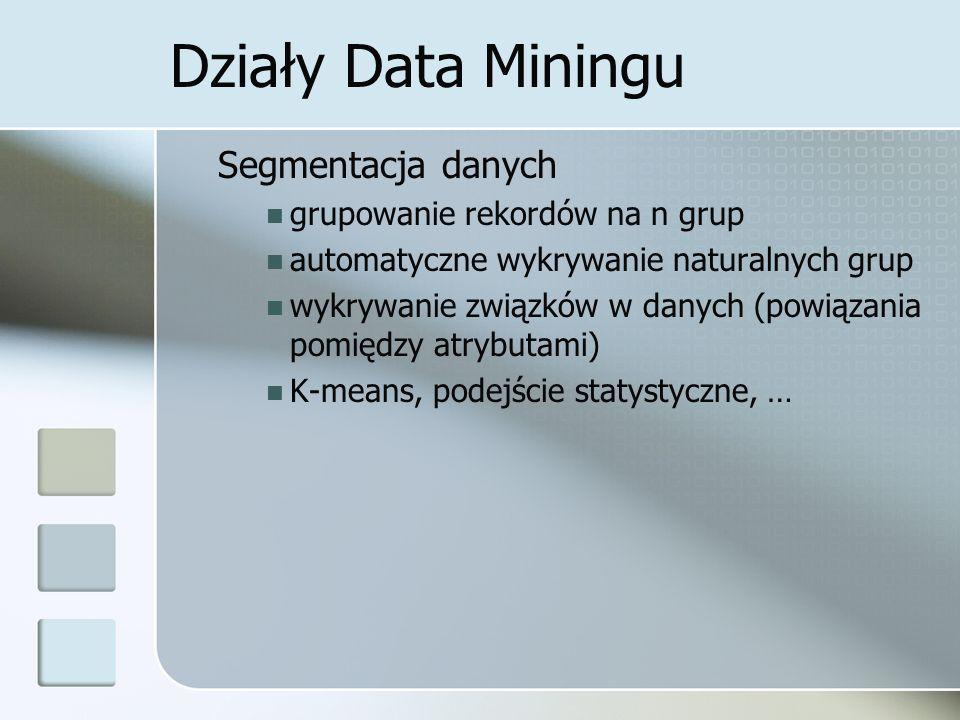 Działy Data Miningu Segmentacja danych grupowanie rekordów na n grup automatyczne wykrywanie naturalnych grup wykrywanie związków w danych (powiązania