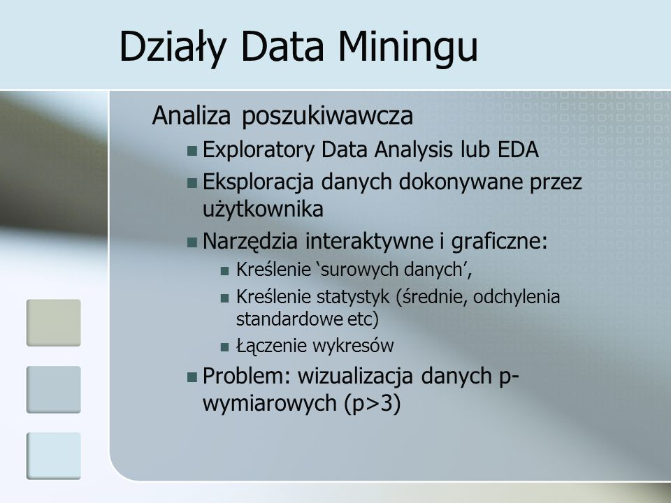 Działy Data Miningu Analiza poszukiwawcza Exploratory Data Analysis lub EDA Eksploracja danych dokonywane przez użytkownika Narzędzia interaktywne i g