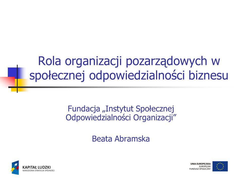 Rola organizacji pozarządowych w społecznej odpowiedzialności biznesu Fundacja Instytut Społecznej Odpowiedzialności Organizacji Beata Abramska