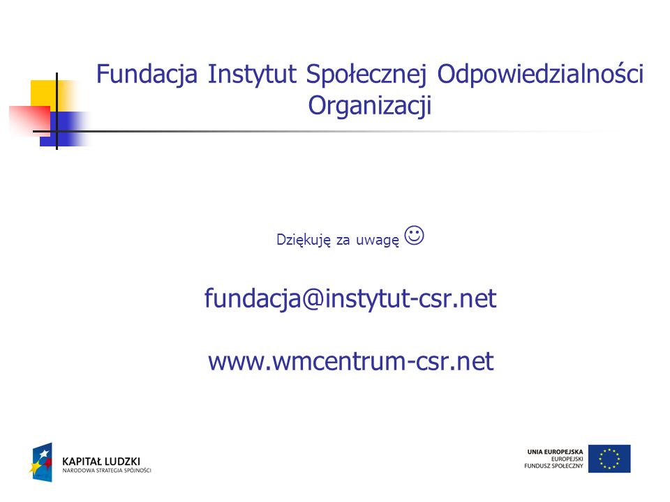 Dziękuję za uwagę fundacja@instytut-csr.net www.wmcentrum-csr.net Fundacja Instytut Społecznej Odpowiedzialności Organizacji