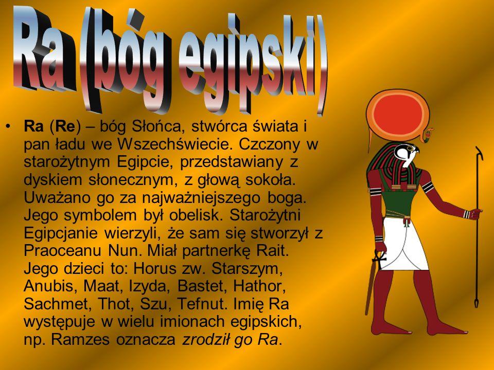 Ra (Re) – bóg Słońca, stwórca świata i pan ładu we Wszechświecie. Czczony w starożytnym Egipcie, przedstawiany z dyskiem słonecznym, z głową sokoła. U