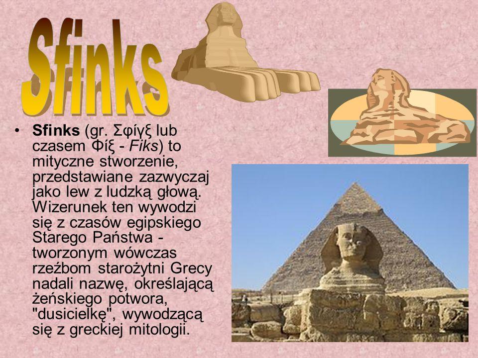 Sfinks (gr. Σφίγξ lub czasem Φίξ - Fiks) to mityczne stworzenie, przedstawiane zazwyczaj jako lew z ludzką głową. Wizerunek ten wywodzi się z czasów e