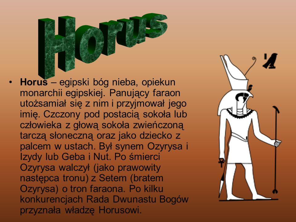 Horus – egipski bóg nieba, opiekun monarchii egipskiej. Panujący faraon utożsamiał się z nim i przyjmował jego imię. Czczony pod postacią sokoła lub c