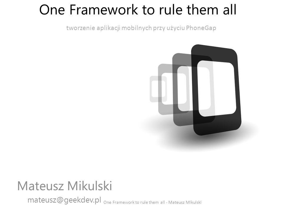 Mateusz Mikulski One Framework to rule them all - Mateusz Mikulski Junior Project Manager Programista Windows Phone Content Editor mateusz@geekdev.pl @MattMikulski Facebook.com/MatthewM89