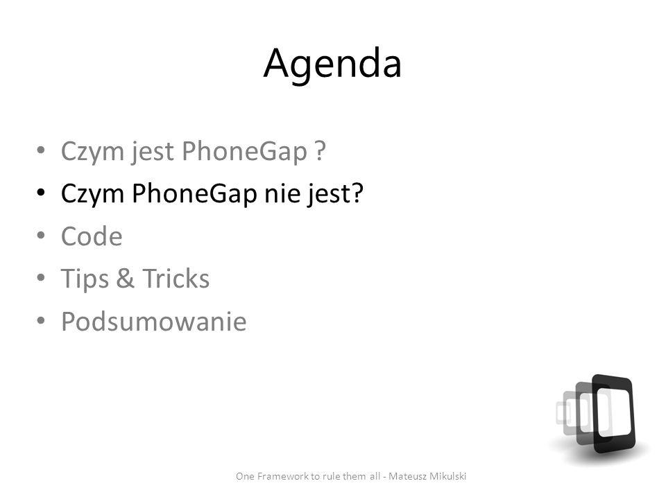 Agenda Czym jest PhoneGap ? Czym PhoneGap nie jest? Code Tips & Tricks Podsumowanie One Framework to rule them all - Mateusz Mikulski