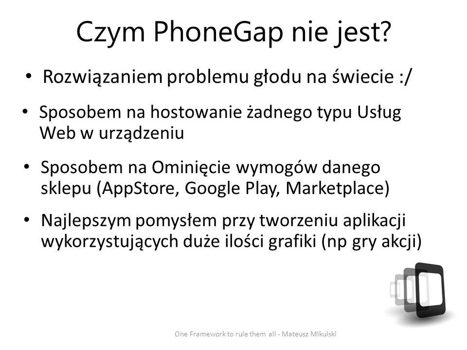 Czym PhoneGap nie jest? Rozwiązaniem problemu głodu na świecie :/ One Framework to rule them all - Mateusz Mikulski Sposobem na hostowanie żadnego typ
