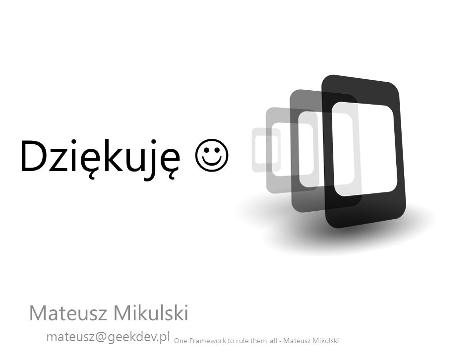 Mateusz Mikulski mateusz@geekdev.pl One Framework to rule them all - Mateusz Mikulski Dziękuję
