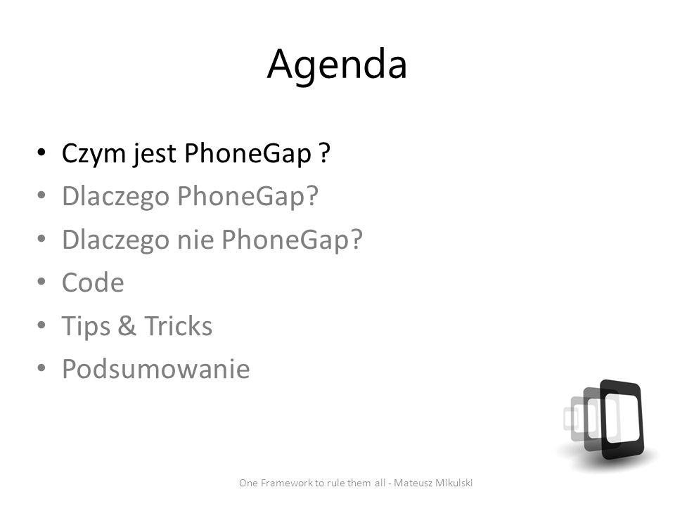 Agenda Czym jest PhoneGap ? Dlaczego PhoneGap? Dlaczego nie PhoneGap? Code Tips & Tricks Podsumowanie One Framework to rule them all - Mateusz Mikulsk