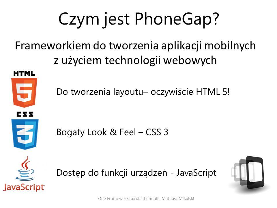 Czym jest PhoneGap? Frameworkiem do tworzenia aplikacji mobilnych z użyciem technologii webowych One Framework to rule them all - Mateusz Mikulski Do