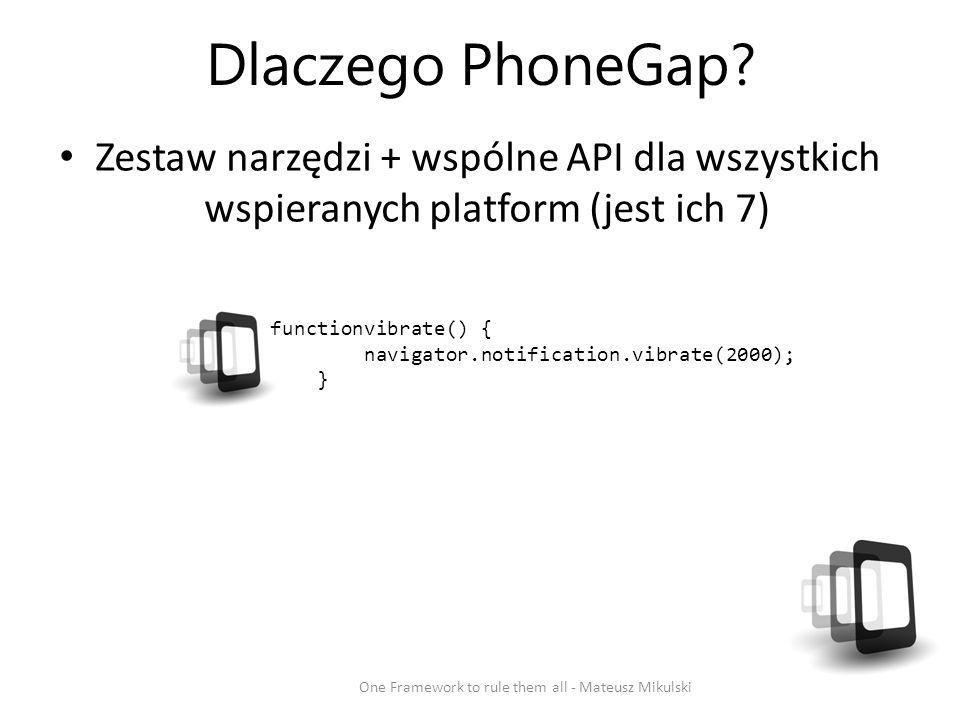 Dlaczego PhoneGap? Zestaw narzędzi + wspólne API dla wszystkich wspieranych platform (jest ich 7) One Framework to rule them all - Mateusz Mikulski Vi