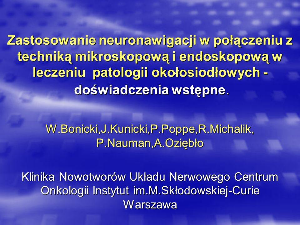 Zastosowanie neuronawigacji w połączeniu z techniką mikroskopową i endoskopową w leczeniu patologii okołosiodłowych - doświadczenia wstępne. W.Bonicki