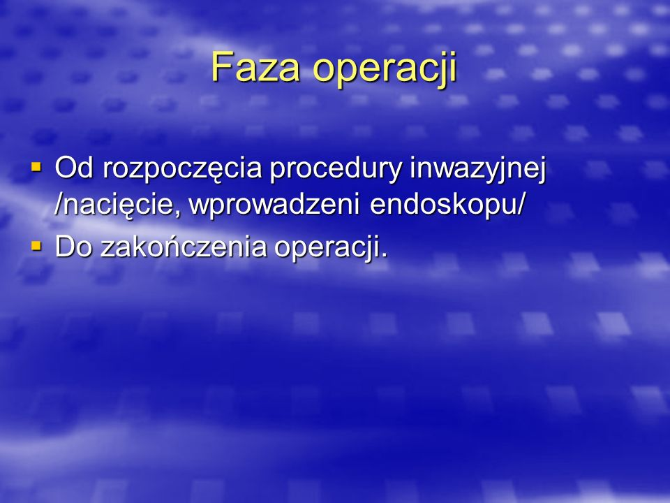 Faza operacji Od rozpoczęcia procedury inwazyjnej /nacięcie, wprowadzeni endoskopu/ Od rozpoczęcia procedury inwazyjnej /nacięcie, wprowadzeni endosko