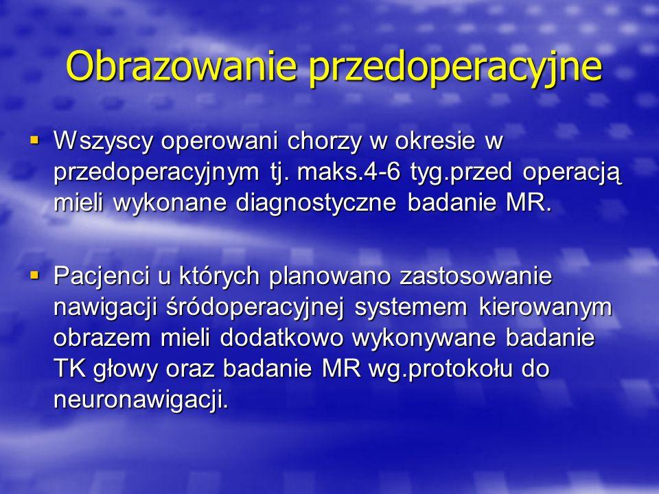 Obrazowanie przedoperacyjne Badania w protokole do neuronawigacii wykonywano ze znacznikami przymocowanymi do głowy chorego śr.6 ( 4 – 10 ).