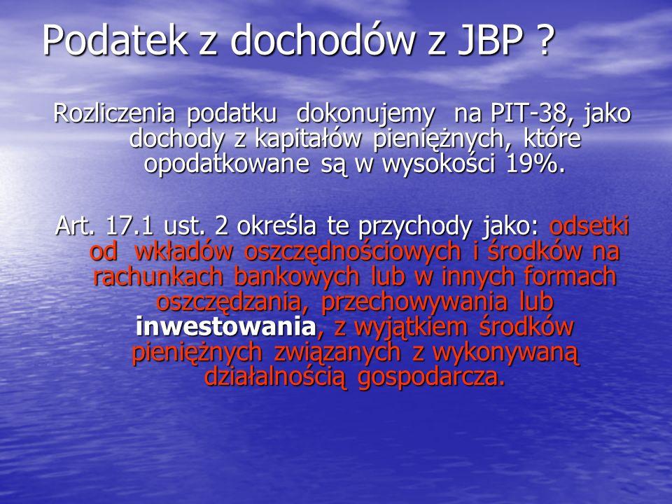 Podatek z dochodów z JBP ? Rozliczenia podatku dokonujemy na PIT-38, jako dochody z kapitałów pieniężnych, które opodatkowane są w wysokości 19%. Art.