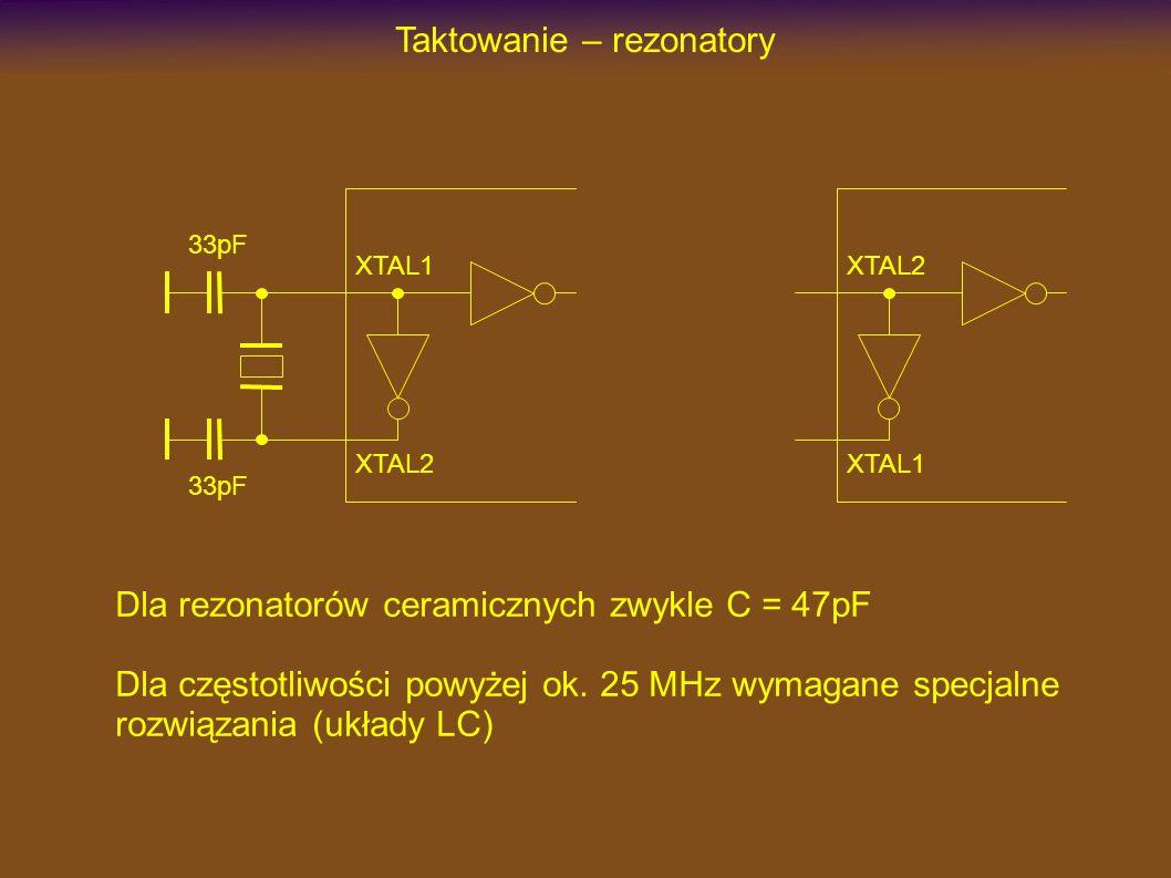 Taktowanie – rezonatory XTAL1 XTAL2 33pF Dla rezonatorów ceramicznych zwykle C = 47pF XTAL2 XTAL1 Dla częstotliwości powyżej ok. 25 MHz wymagane specj