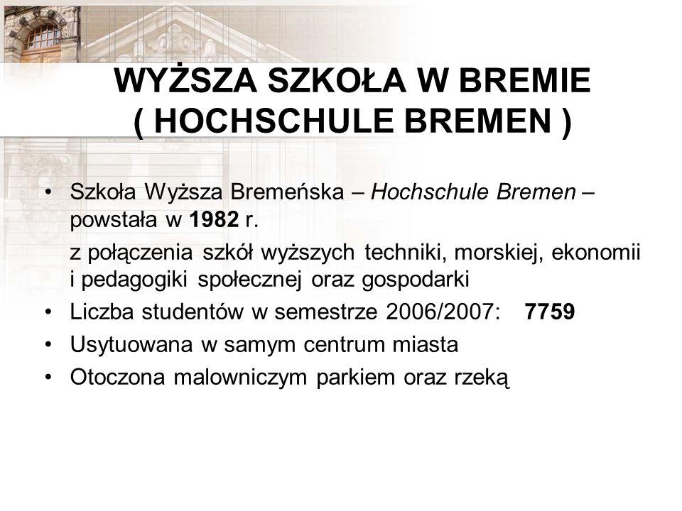 WYŻSZA SZKOŁA W BREMIE ( HOCHSCHULE BREMEN ) Szkoła Wyższa Bremeńska – Hochschule Bremen – powstała w 1982 r. z połączenia szkół wyższych techniki, mo