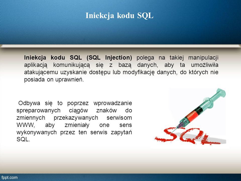 Iniekcja kodu SQL Iniekcja kodu SQL (SQL Injection) polega na takiej manipulacji aplikacją komunikującą się z bazą danych, aby ta umożliwiła atakujące