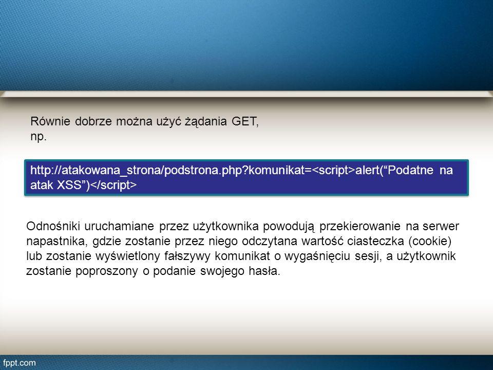 Równie dobrze można użyć żądania GET, np. http://atakowana_strona/podstrona.php?komunikat= alert(Podatne na atak XSS) http://atakowana_strona/podstron