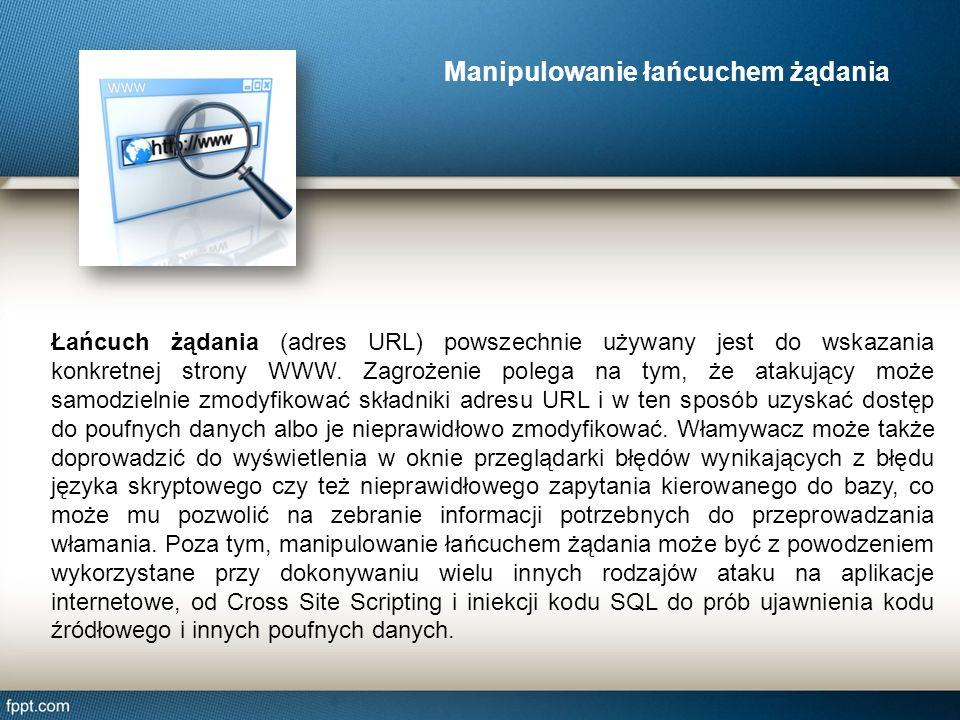 Manipulowanie łańcuchem żądania Łańcuch żądania (adres URL) powszechnie używany jest do wskazania konkretnej strony WWW. Zagrożenie polega na tym, że