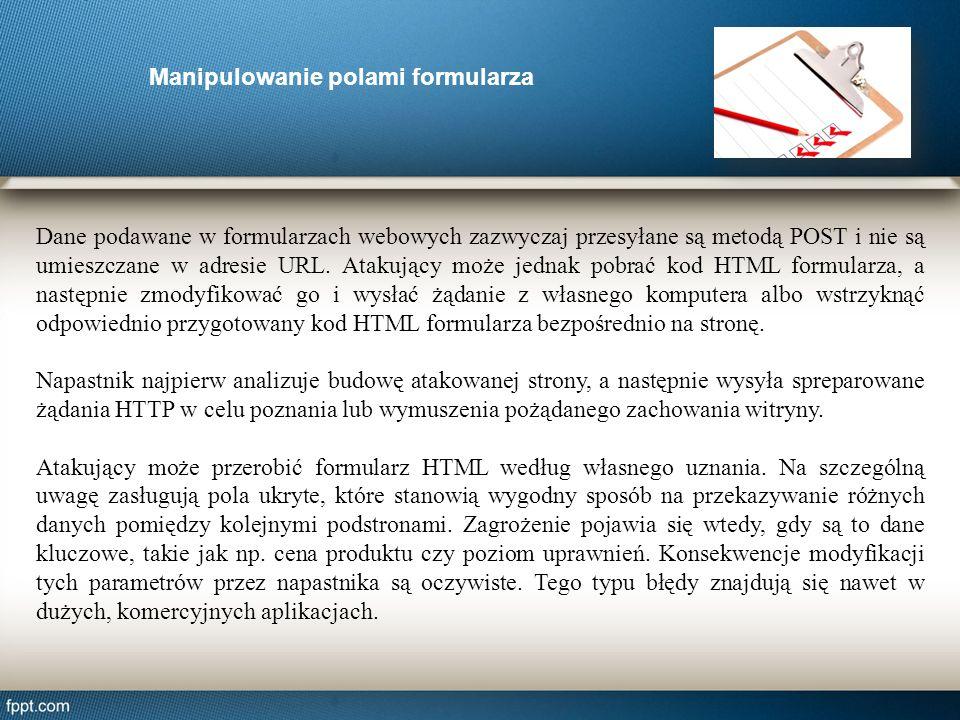 Manipulowanie polami formularza Dane podawane w formularzach webowych zazwyczaj przesyłane są metodą POST i nie są umieszczane w adresie URL. Atakując