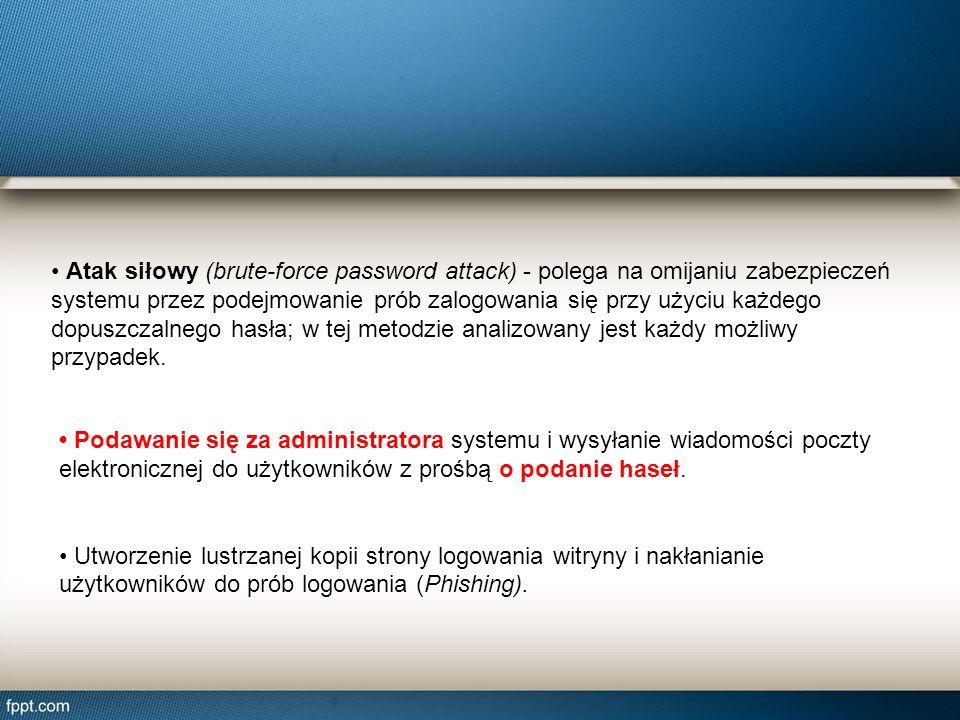 Atak siłowy (brute-force password attack) - polega na omijaniu zabezpieczeń systemu przez podejmowanie prób zalogowania się przy użyciu każdego dopusz