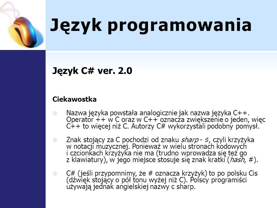 Język programowania Język C# ver. 2.0 Ciekawostka Nazwa języka powstała analogicznie jak nazwa języka C++. Operator ++ w C oraz w C++ oznacza zwiększe