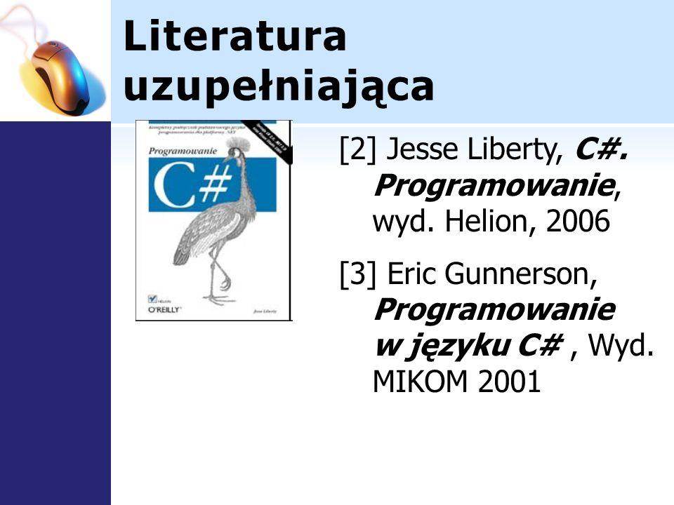 Literatura uzupełniająca [2] Jesse Liberty, C#. Programowanie, wyd. Helion, 2006 [3] Eric Gunnerson, Programowanie w języku C#, Wyd. MIKOM 2001