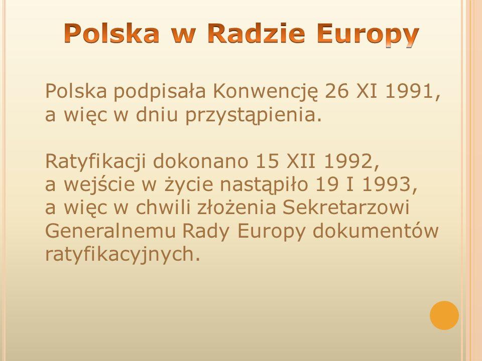Polska podpisała Konwencję 26 XI 1991, a więc w dniu przystąpienia. Ratyfikacji dokonano 15 XII 1992, a wejście w życie nastąpiło 19 I 1993, a więc w