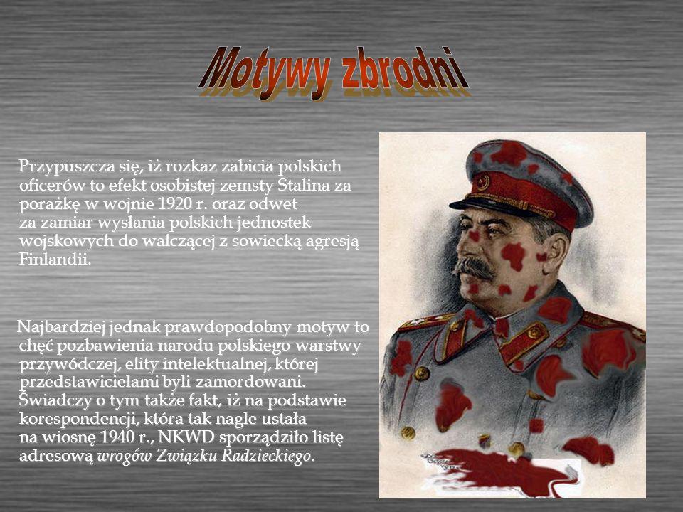 Przypuszcza się, iż rozkaz zabicia polskich oficerów to efekt osobistej zemsty Stalina za porażkę w wojnie 1920 r. oraz odwet za zamiar wysłania polsk