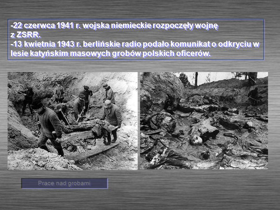 -22 czerwca 1941 r. wojska niemieckie rozpoczęły wojnę z ZSRR. -13 kwietnia 1943 r. berlińskie radio podało komunikat o odkryciu w lesie katyńskim mas