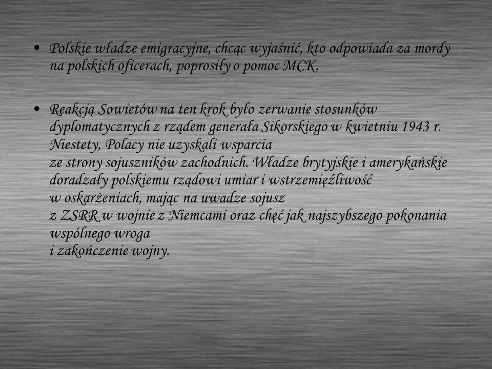 Polskie władze emigracyjne, chcąc wyjaśnić, kto odpowiada za mordy na polskich oficerach, poprosiły o pomoc MCK. Reakcją Sowietów na ten krok było zer