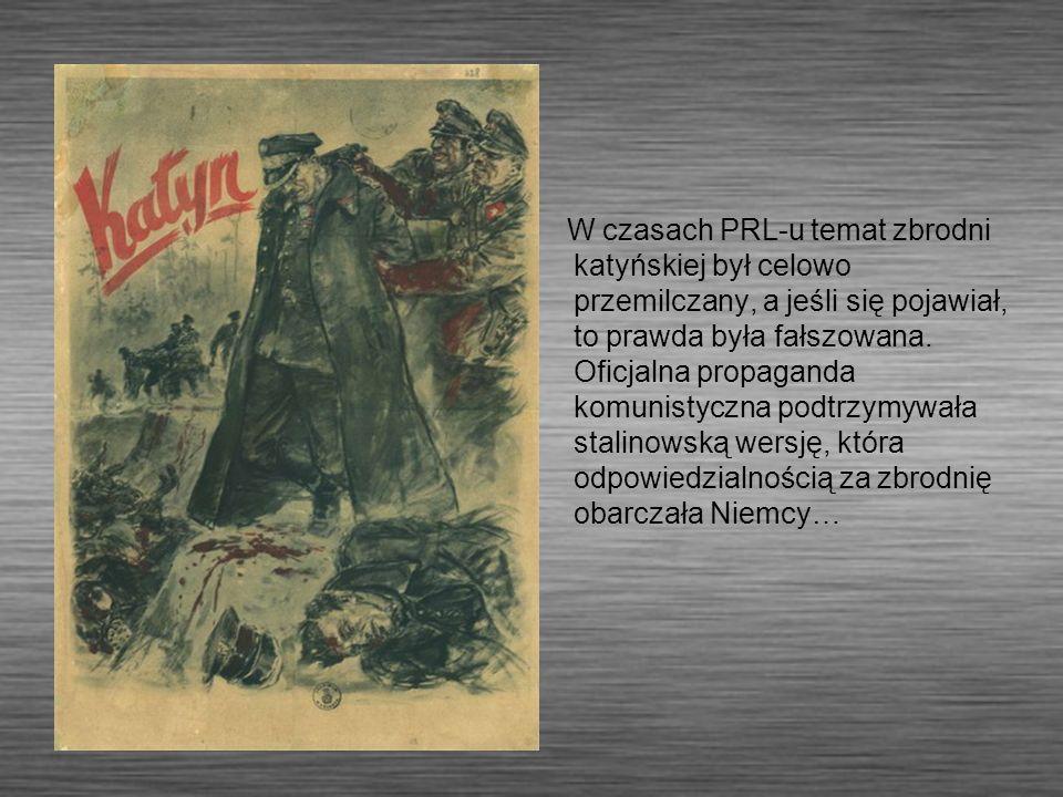 W czasach PRL-u temat zbrodni katyńskiej był celowo przemilczany, a jeśli się pojawiał, to prawda była fałszowana. Oficjalna propaganda komunistyczna