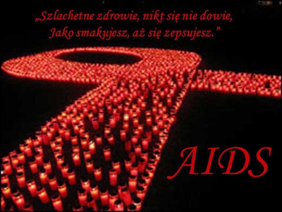 Szlachetne zdrowie, nikt się nie dowie, Jako smakujesz, aż się zepsujesz. AIDS