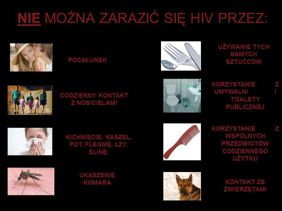 NIE MOŻNA ZARAZIĆ SIĘ HIV PRZEZ: POCAŁUNEK CODZIENNY KONTAKT Z NOSICIELAMI KICHNIĘCIE, KASZEL, POT, FLEGMĘ, ŁZY, ŚLINĘ. UKĄSZENIE KOMARA UŻYWANIE TYCH