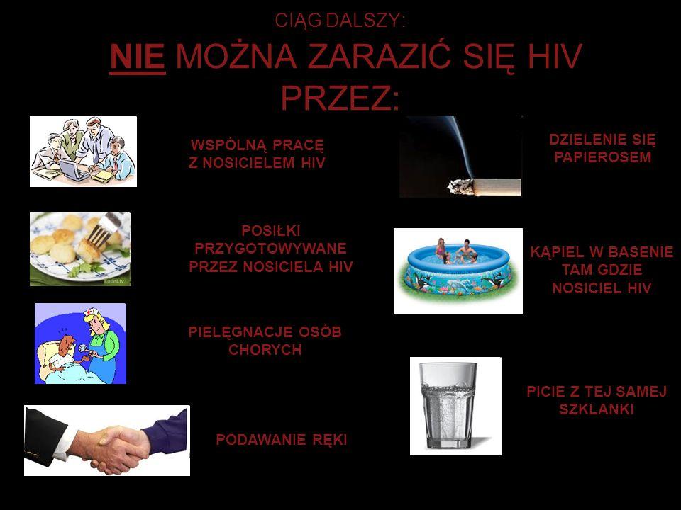 CIĄG DALSZY: NIE MOŻNA ZARAZIĆ SIĘ HIV PRZEZ: WSPÓLNĄ PRACĘ Z NOSICIELEM HIV POSIŁKI PRZYGOTOWYWANE PRZEZ NOSICIELA HIV PODAWANIE RĘKI PIELĘGNACJE OSÓ