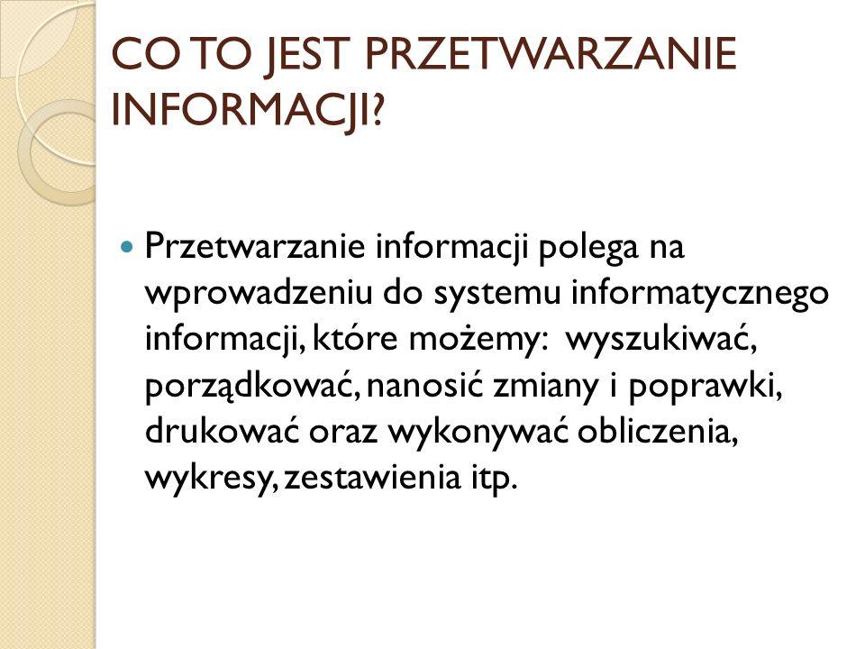 CO TO JEST PRZETWARZANIE INFORMACJI? Przetwarzanie informacji polega na wprowadzeniu do systemu informatycznego informacji, które możemy: wyszukiwać,