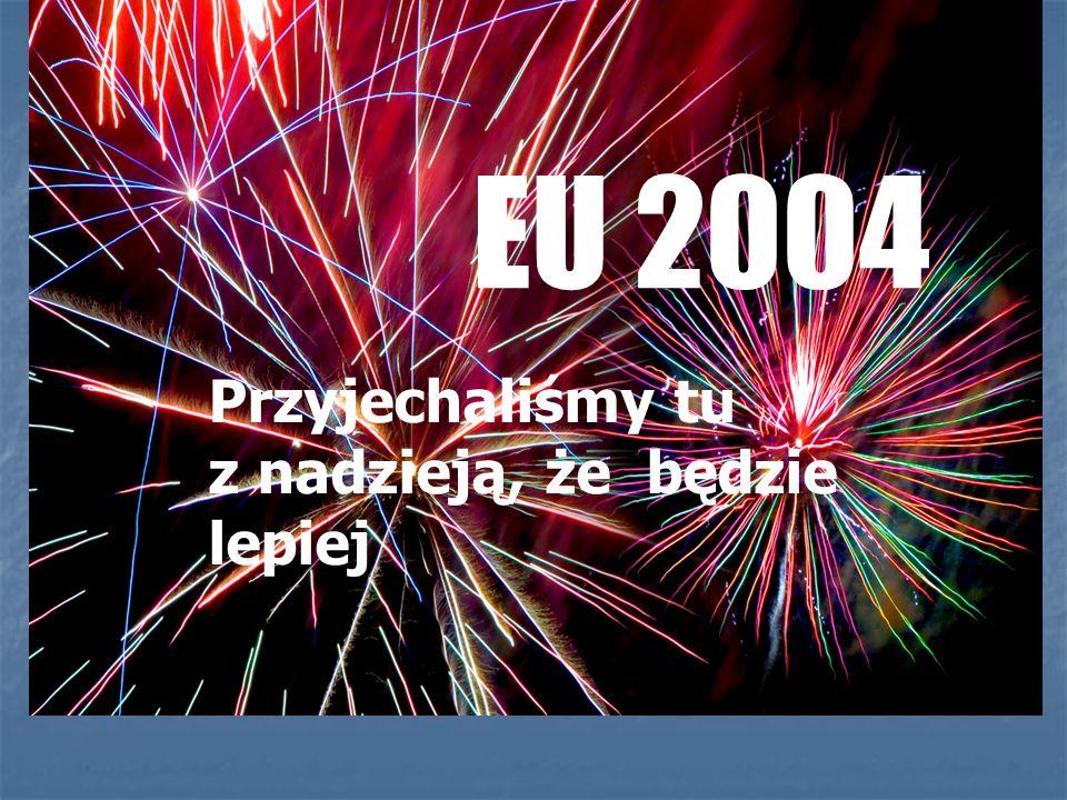 EU 2004 Przyjechaliśmy tu z nadzieją, że będzie lepiej